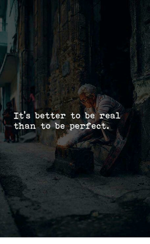 Real, Perfect, and Be Real: It's better to be real  than to be perfect.