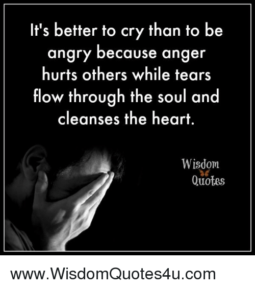 Its Better To Cry Than To Be Angry Because A Hurts Others While