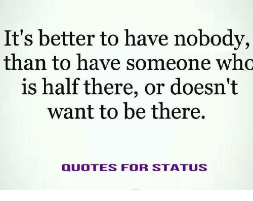 Its Better To Have Nobody Than To Have Someone Who Is Half There Or