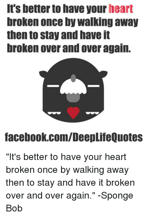 Its Better To Have Your Heart Broken Once By Walking Away Then To