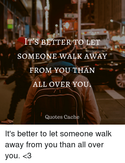 Its Better To Let Someone Walk Away From You Than All Over You