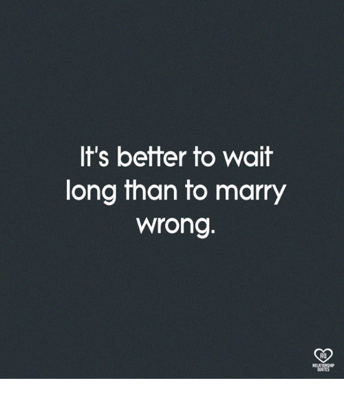 Memes, 🤖, and Wait: It's better to wait  long than to marry  wrong.  RO