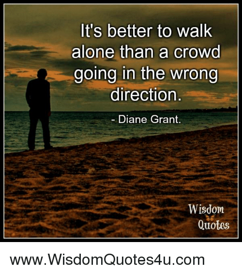 Its Better To Walk Alone Than A Crowd Going In The Wrong Direction