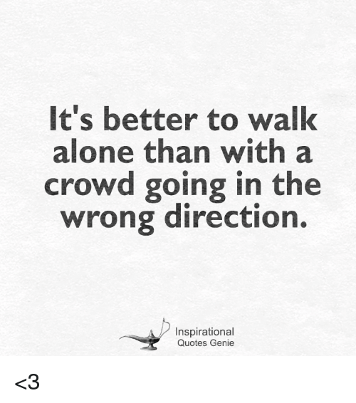 Its Better To Walk Alone Than With A Crowd Going In The Wrong