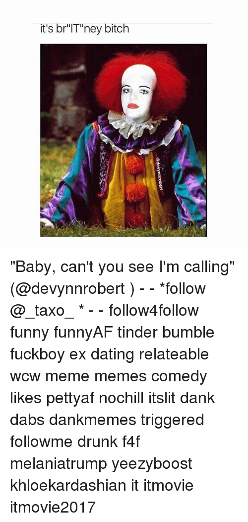"Bitch, The Dab, and Dank: it's br""IT""'ney bitch ""Baby, can't you see I'm calling"" (@devynnrobert ) - - *follow @_taxo_ * - - follow4follow funny funnyAF tinder bumble fuckboy ex dating relateable wcw meme memes comedy likes pettyaf nochill itslit dank dabs dankmemes triggered followme drunk f4f melaniatrump yeezyboost khloekardashian it itmovie itmovie2017"