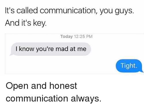 Today, Girl Memes, and Mad: It's called communication, you guys.  And it's key.  Today 12:25 PM  I know you're mad at me  Tight. Open and honest communication always.