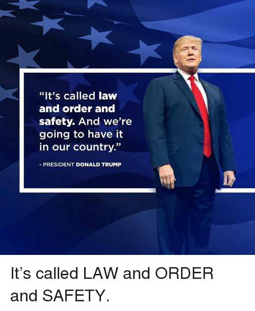 "Donald Trump, Law and Order, and Trump: ""It's called laww  and order and  safety. And we're  going to have it  in our country.""  PRESIDENT DONALD TRUMP It's called LAW and ORDER and SAFETY."