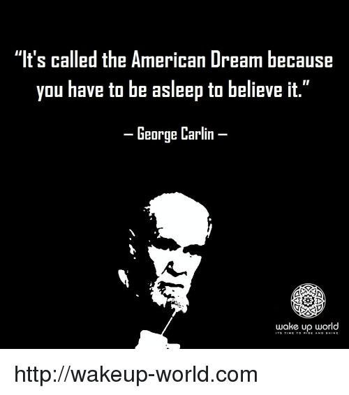 "George Carlin, American, and Http: ""It's called the American Dream because  you have to be asleep to believe it.""  -George Carlin-  wake up world  IT'9 TtME TO R.SE Ah. D §H.NE http://wakeup-world.com"