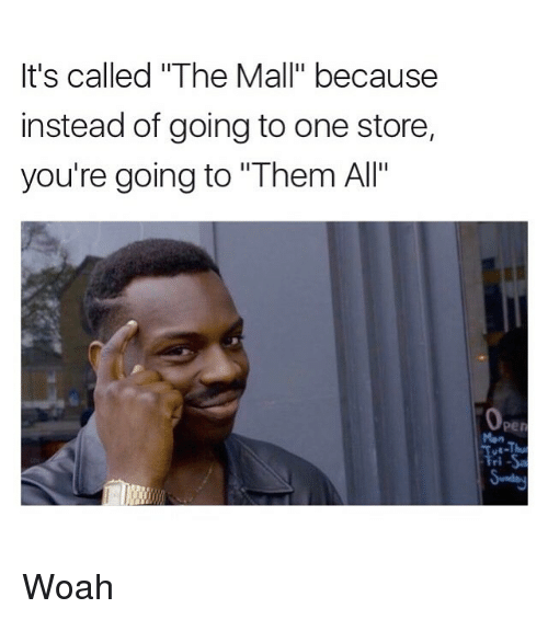 "Funny, Memes, and One: It's called ""The Mall"" because  instead of going to one store,  you're going to ""Them All' Woah"