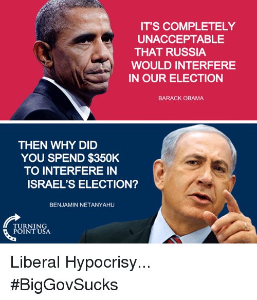 Memes, Barack Obama, and Israel: IT'S COMPLETELY  UNACCEPTABLE  THAT RUSSIA  WOULD INTERFERE  IN OUR ELECTION  BARACK OBAMA  THEN WHY DID  YOU SPEND $350K  TO INTERFERE IN  ISRAEL'S ELECTION?  BENJAMIN NETANYAHU  TURNING  POINT USA Liberal Hypocrisy... #BigGovSucks