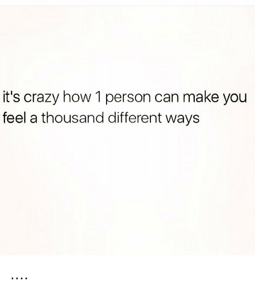 Memes And Its Crazy How 1 Person Can Make You Feel A Thousand Different