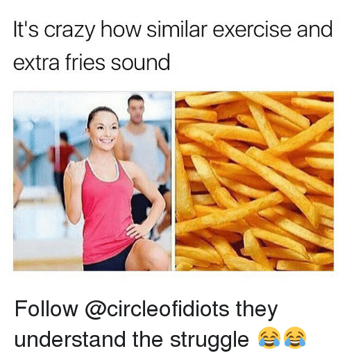 Crazy, Memes, and Struggle: It's crazy how similar exercise and  extra fries soung Follow @circleofidiots they understand the struggle 😂😂