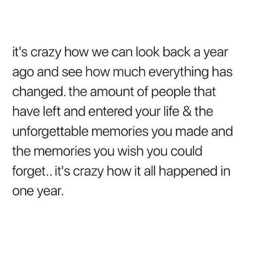 Crazy, Life, and Back: it's crazy how we can look back a year  ago and see how much everything has  changed. the amount of people that  have left and entered your life & the  unforgettable memories you made and  the memories you wish you could  forget.. it's crazy how it all happened in  one year.