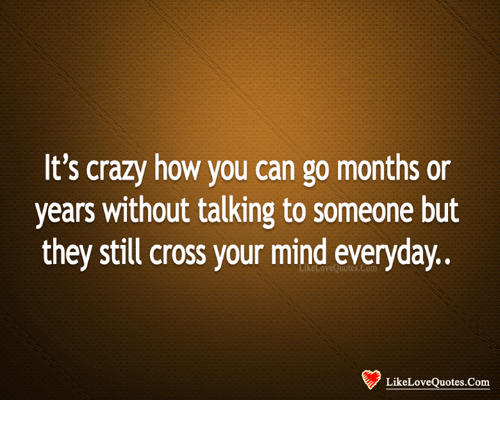 Crazy Love Quotes Interesting It's Crazy How You Can Go Months Or Years Without Talking To Someone