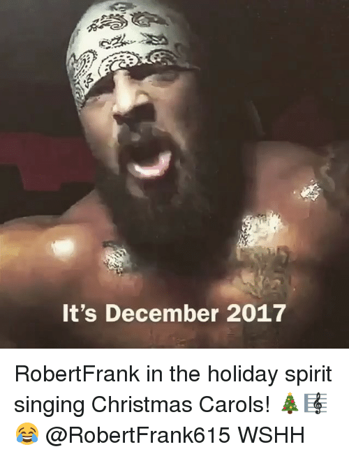 Christmas, Memes, and Singing: It's December 2017 RobertFrank in the holiday spirit singing Christmas Carols! 🎄🎼😂 @RobertFrank615 WSHH