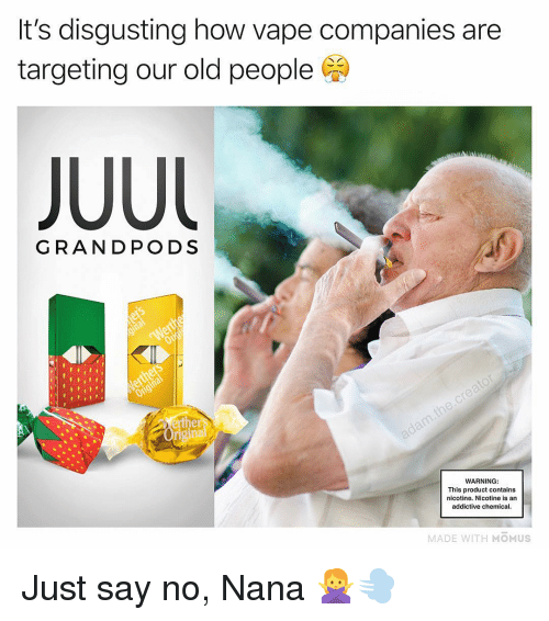 Memes, Old People, and Vape: It's disgusting how vape companies are  targeting our old people  GRANDPODS  WARNING:  This product contains  nicotine. Nicotine is an  addictive chemical  MADE WITH MOMUS Just say no, Nana 🙅‍♀️💨