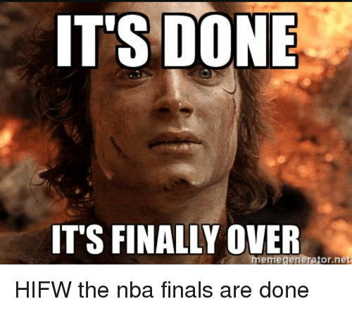 ITS DONE IT'S FINALLY OVER Meme Generator Net HIFW the Nba ...