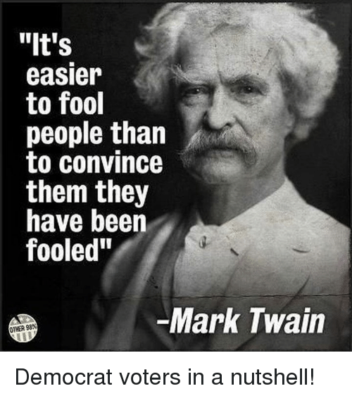 """Memes, Mark Twain, and 🤖: """"It's  easier  to fool  people than  to convince  them they  have beern  fooled""""  Mark Twain  OTMER 98* Democrat voters in a nutshell!"""