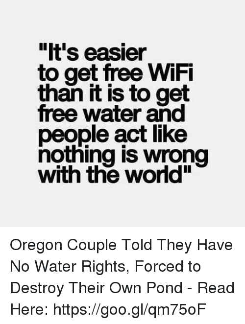 """Memes, Free, and Oregon: """"It's easier  to get free WiFi  it is to get  free water and  people act like  nothing is wrong  with the world"""" Oregon Couple Told They Have No Water Rights, Forced to Destroy Their Own Pond - Read Here: https://goo.gl/qm75oF"""