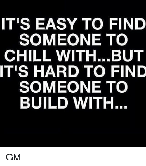 Memes, 🤖, and Build: IT'S EASY TO FIND  SOMEONE TO  CHILL WITH...BUT  IT'S HARD TO FIND  SOMEONE TO  BUILD WITH. GM