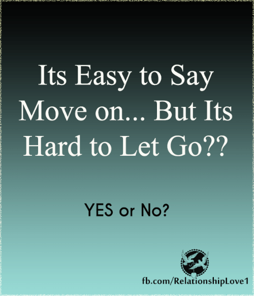 Its Easy To Say Move On But Its Hard To Let Go Yes Or No
