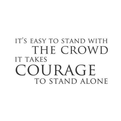 Being Alone, Courage, and Easy: IT'S EASY TO STAND WITH  IT TAKES  COURAGE  THE CROWID  TO STAND ALONE