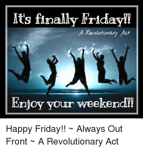 Its Finally Friday A Revolutionary Act Enjoy Your Weekend Happy