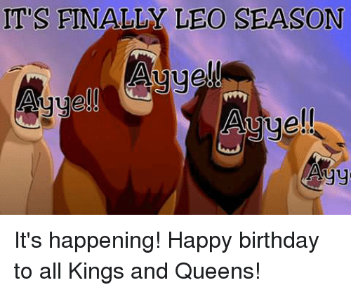 Birthday, Happy Birthday, and Happy: ITS FINALLY LEO SEASON  Auue!  ell  Agy It's happening! Happy birthday to all Kings and Queens!