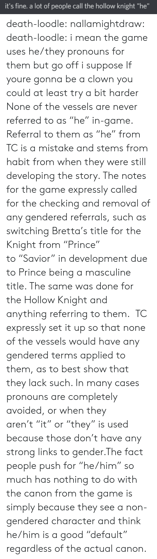 "Prince, The Game, and Tumblr: it's fine. a lot of people call the hollow knight ""he"" death-loodle: nallamightdraw:  death-loodle:  i mean the game uses he/they pronouns for them but go off i suppose  If youre gonna be a clown you could at least try a bit harder None of the vessels are never referred to as ""he"" in-game. Referral to them as ""he"" from TC is a mistake and stems from habit from when they were still developing the story. The notes for the game expressly called for the checking and removal of any gendered referrals, such as switching Bretta's title for the Knight from ""Prince"" to ""Savior"" in development due to Prince being a masculine title. The same was done for the Hollow Knight and anything referring to them.  TC expressly set it up so that none of the vessels would have any gendered terms applied to them, as to best show that they lack such. In many cases pronouns are completely avoided, or when they aren't ""it"" or ""they"" is used because those don't have any strong links to gender.The fact people push for ""he/him"" so much has nothing to do with the canon from the game is simply because they see a non-gendered character and think he/him is a good ""default"" regardless of the actual canon."