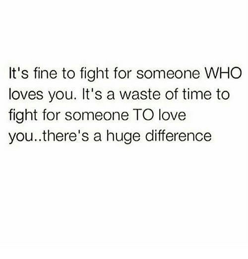 Love, Time, and Fight: It's fine to fight for someone WHO  loves you. It's a waste of time to  fight for someone TO love  you..there's a huge difference