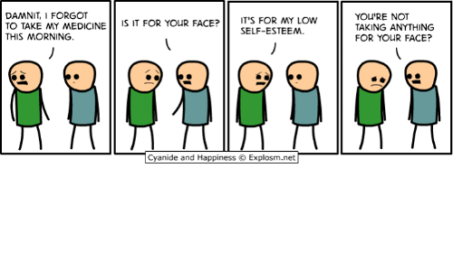 Dank, Cyanide and Happiness, and Happiness: IT'S FOR MY LOw  SELF-ESTEEM  DAMNIT, I FORGOT  TO TAKE MY MEDICINE IS IT FOR YOR FC  THIS MORNING.  YOU'RE NOT  TAKING ANYTHING  FOR YOUR FACE?  Cyanide and Happiness © Explosm.net