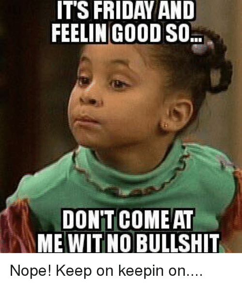 It's Friday, Memes, and Nope: IT'S FRIDAY AND  FEELIN GOOD SO  DONT COME AT  ME WIT NO BULLSHIT Nope! Keep on keepin on....