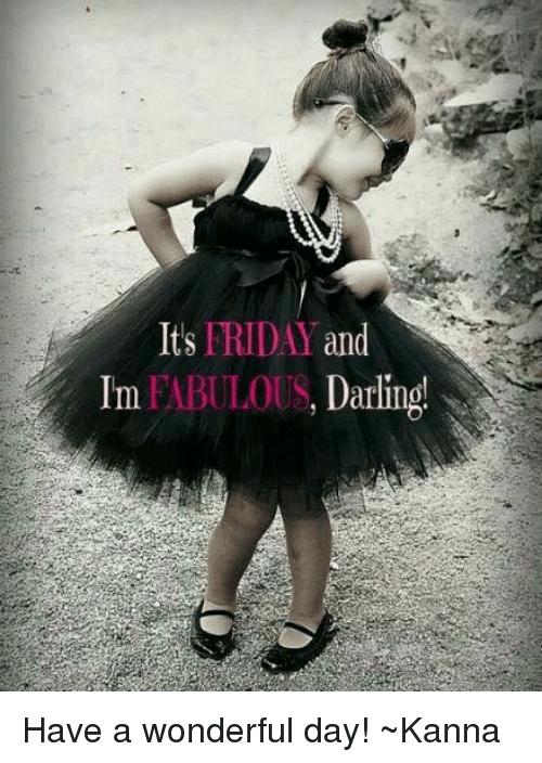 Its Friday And Im Fabulous D Have A Wonderful Day Kanna Friday