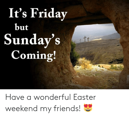 Its Friday But Sundavs Coming Have A Wonderful Easter Weekend My