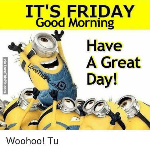 Its Friday Good Morning Have A Great Day Via Lovethispiccom Woohoo