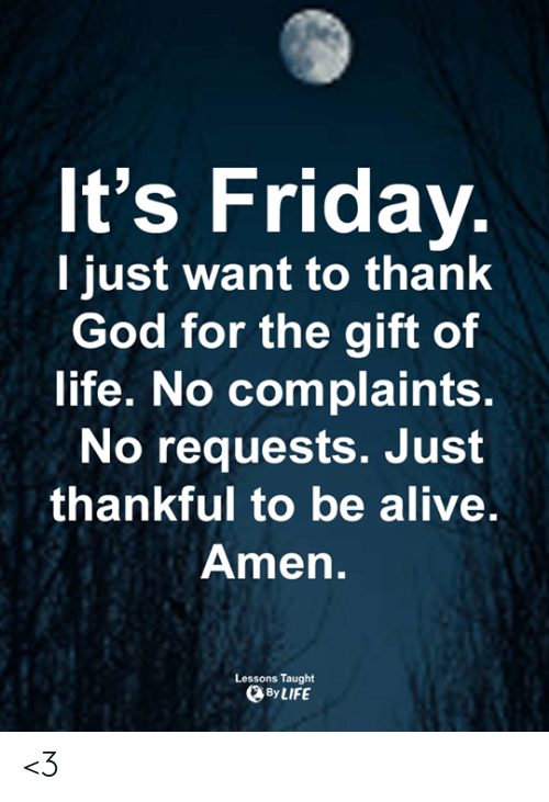 Alive, Friday, and God: It's Friday.  I just want to thank  God for the gift of  life. No complaints.  No requests. Just  thankful to be alive.  Amen.  Lessons Taught  By LIFE <3