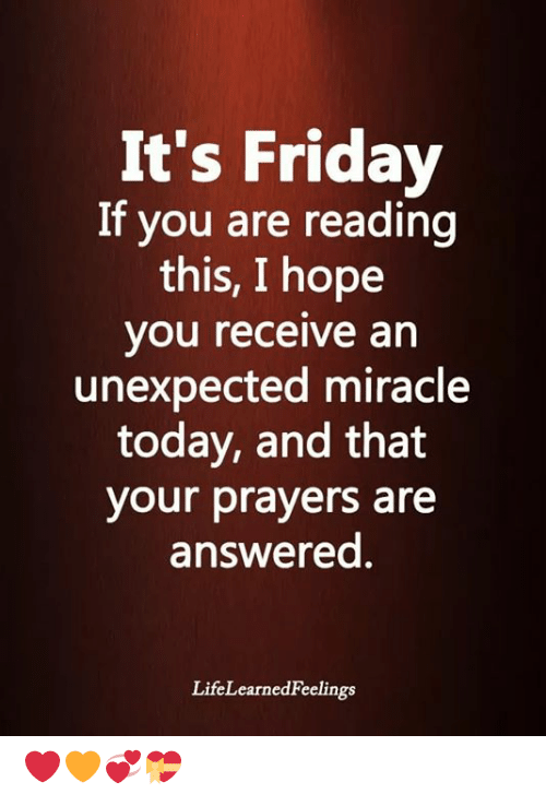 Friday, It's Friday, and Memes: It's Friday  If you are reading  this, I hope  you receive an  unexpected miracle  today, and that  your prayers are  answered.  LifeLearnedFeelings ❤🧡💞💝