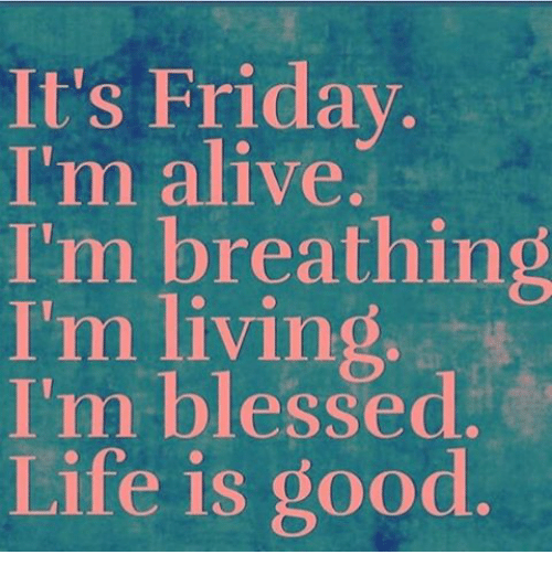 it 39 s friday i 39 m alive i 39 m breathing i 39 m living i 39 m blessed life is good it 39 s friday meme on me me. Black Bedroom Furniture Sets. Home Design Ideas