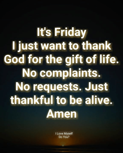 Alive, Friday, and God: It's Friday  l just want to thank  God for the gift of life.  No complaints.  No requests. Just  thankful to be alive.  Amen  I Love Myself  Do You?
