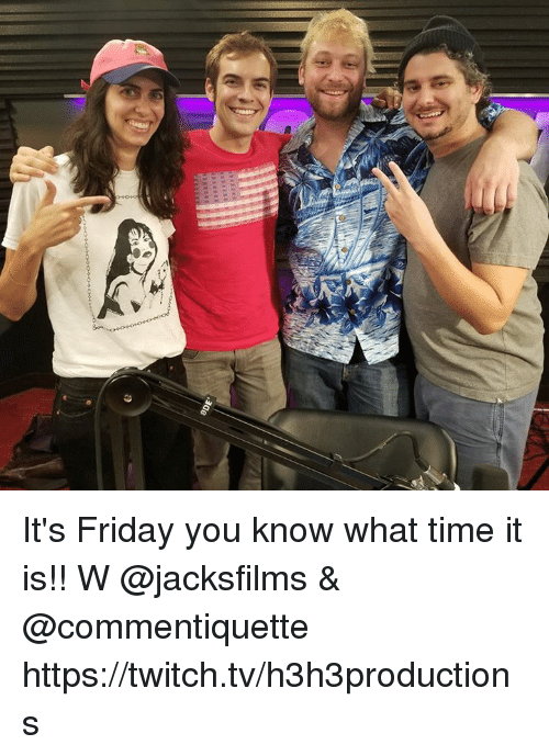 Dank, Friday, and It's Friday: It's Friday you know what time it is!! W @jacksfilms & @commentiquette  https://twitch.tv/h3h3productions