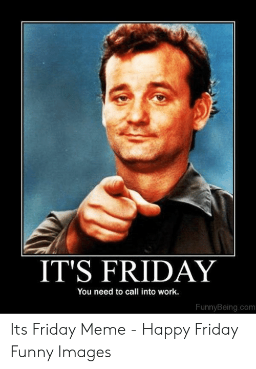 IT'S FRIDAY You Need to Call Into Work FunnyBeingcom Its ...