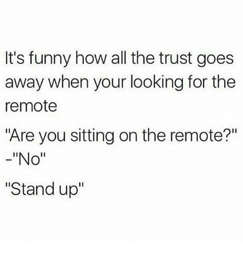 """Funny, All The, and How: It's funny how all the trust goes  away when your looking for the  remote  """"Are you sitting on the remote?""""  -""""No""""  Stand up"""""""