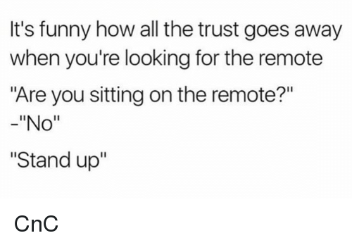 """Funny, Memes, and All The: It's funny how all the trust goes away  when you're looking for the remote  """"Are you sitting on the remote?""""  -""""No""""  """"Stand up'"""" CnC"""