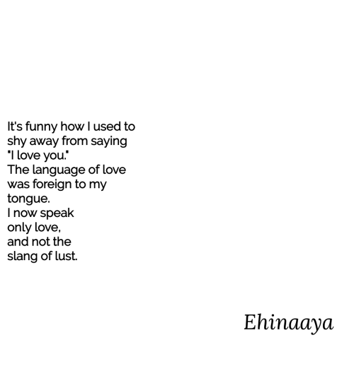 Funny, Love, and I Love You: It's funny how I used to  shy away from saying  I love you.  The language of love  was foreign to my  tongue.  I now speak  only love,  and not the  slang of lust.  Ehinaaya