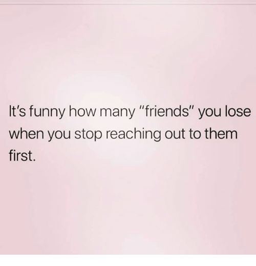 "Friends, Funny, and Memes: It's funny how many ""friends"" you lose  when you stop reaching out to them  first."
