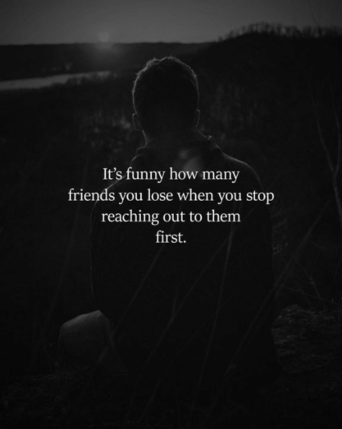 Friends, Funny, and Memes: It's funny how many  friends you lose when you stop  reaching out to them  first.