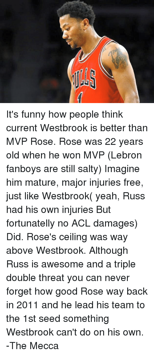 Memes, Lebron, and 🤖: It's funny how people think current Westbrook is better than MVP Rose.  Rose was 22 years old when he won MVP (Lebron fanboys are still salty) Imagine him mature, major injuries free, just like Westbrook( yeah, Russ had his own injuries But fortunatelly no ACL damages) Did.  Rose's ceiling was way above Westbrook.  Although Russ is awesome and a triple double threat you can never forget how good Rose way back in 2011 and he lead his team to the 1st seed something Westbrook can't do on his own.  -The Mecca