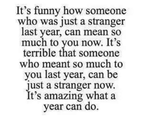 Funny, Mean, and Amazing: It's funny how someone  who was just a stranger  last year, can mean so  much to you now. It's  terrible that someone  who meant so much to  you last year, can be  just a stranger now.  It's amazing what a  year can do.