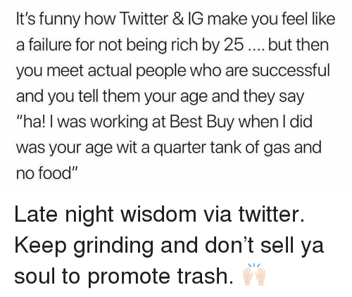 """Being Rich, Best Buy, and Food: It's funny how Twitter & IG make you feel like  a failure for not being rich by 25.. but then  you meet actual people who are successful  and you tell them your age and they say  """"ha! I was working at Best Buy when I did  was your age wit a quarter tank of gas and  no food"""" Late night wisdom via twitter. Keep grinding and don't sell ya soul to promote trash. 🙌🏻"""