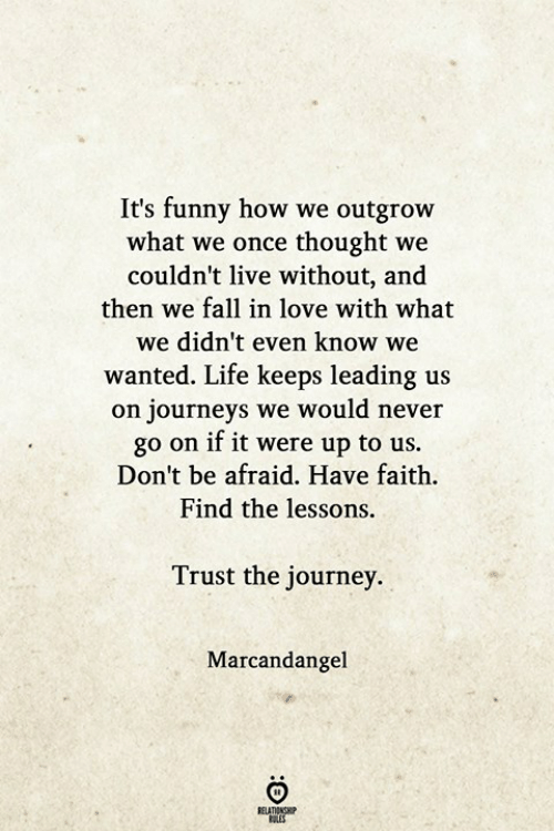 Fall, Funny, and Journey: It's funny how we outgrow  what we once thought we  couldn't live without, and  then we fall in love with what  we didn't even know we  wanted. Life keeps leading us  on journeys we would never  go on if it were up to us.  Don't be afraid. Have faith.  Find the lessons.  Trust the journey.  Marcandangel  ELATIONGHP